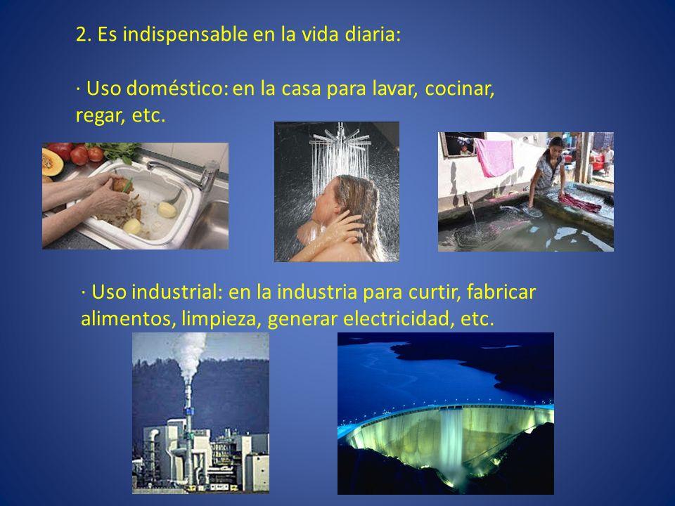 2. Es indispensable en la vida diaria: · Uso doméstico: en la casa para lavar, cocinar, regar, etc. · Uso industrial: en la industria para curtir, fab
