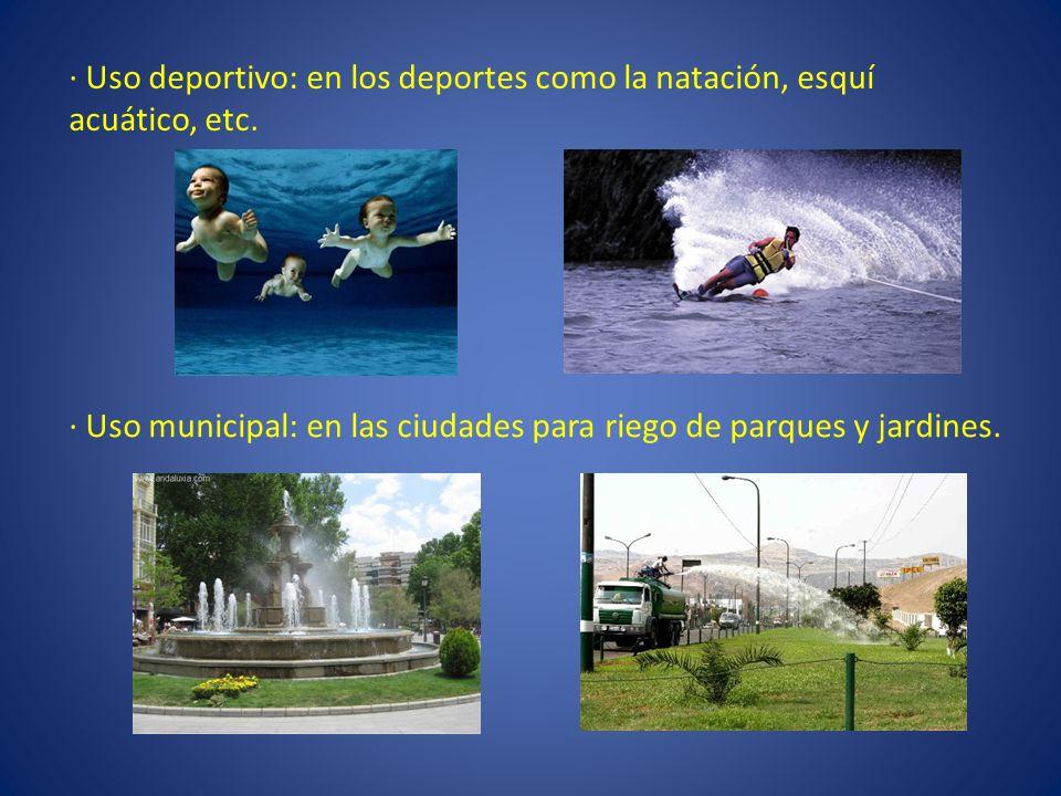 · Uso deportivo: en los deportes como la natación, esquí acuático, etc. · Uso municipal: en las ciudades para riego de parques y jardines.
