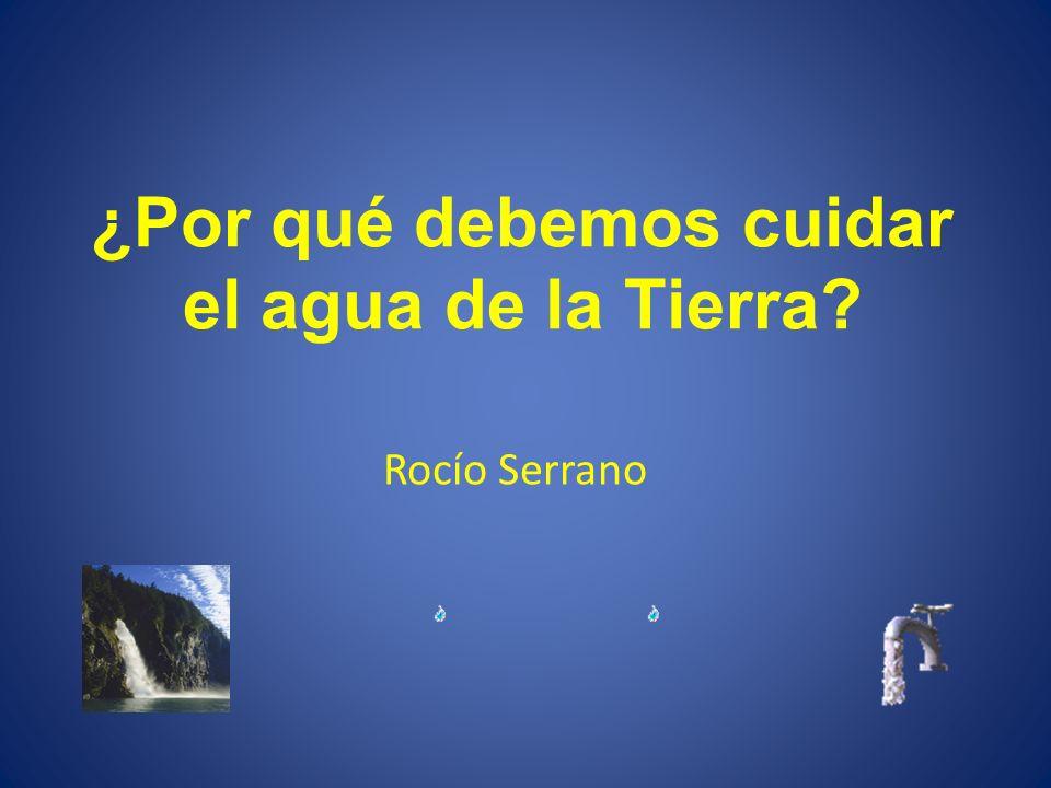 ¿Por qué debemos cuidar el agua de la Tierra? Rocío Serrano