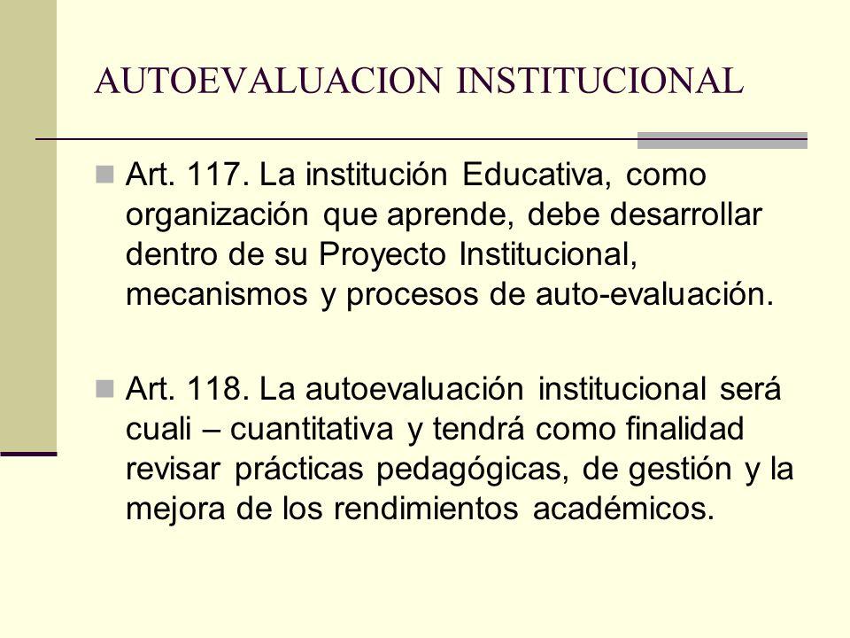 AUTOEVALUACION INSTITUCIONAL Art. 117. La institución Educativa, como organización que aprende, debe desarrollar dentro de su Proyecto Institucional,
