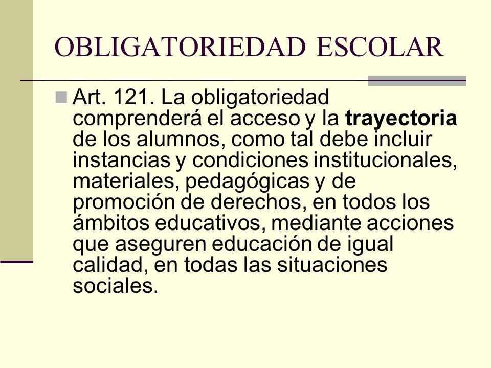 OBLIGATORIEDAD ESCOLAR Art. 121. La obligatoriedad comprenderá el acceso y la trayectoria de los alumnos, como tal debe incluir instancias y condicion