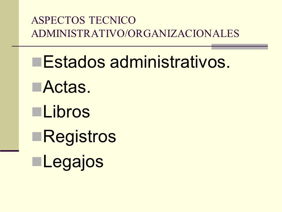 ASPECTOS TECNICO ADMINISTRATIVO/ORGANIZACIONALES Estados administrativos. Actas. Libros Registros Legajos