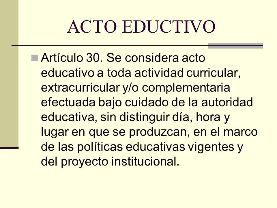 ACTO EDUCTIVO Artículo 30. Se considera acto educativo a toda actividad curricular, extracurricular y/o complementaria efectuada bajo cuidado de la au