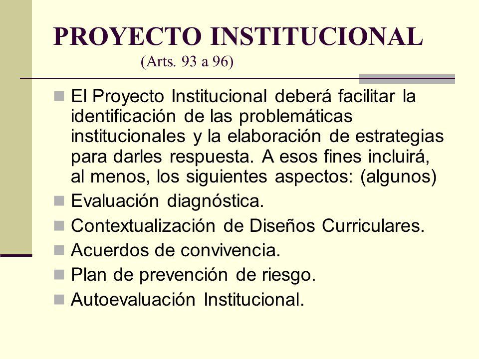 PROYECTO INSTITUCIONAL (Arts. 93 a 96) El Proyecto Institucional deberá facilitar la identificación de las problemáticas institucionales y la elaborac