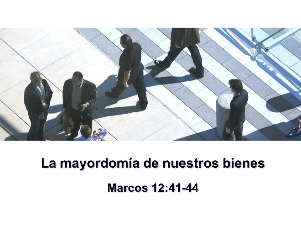 La mayordomía de nuestros bienes Marcos 12:41-44 La mayordomía de nuestros bienes Marcos 12:41-44