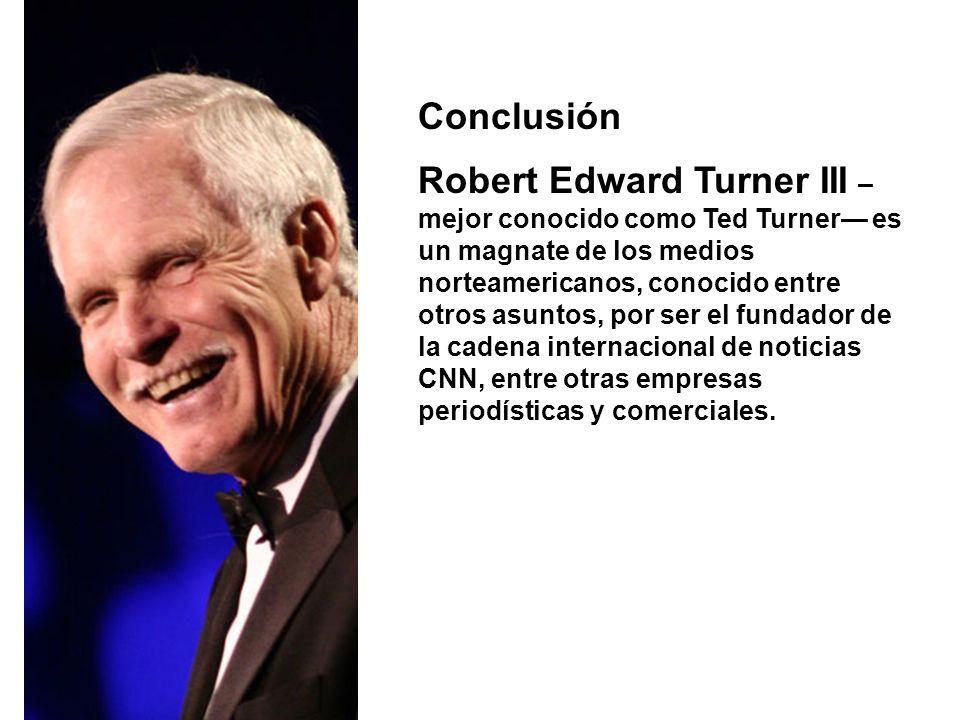 Conclusión Robert Edward Turner III – mejor conocido como Ted Turner es un magnate de los medios norteamericanos, conocido entre otros asuntos, por se