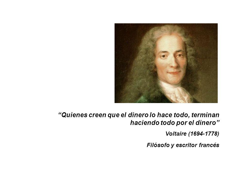 Quienes creen que el dinero lo hace todo, terminan haciendo todo por el dinero Voltaire (1694-1778) Filósofo y escritor francés