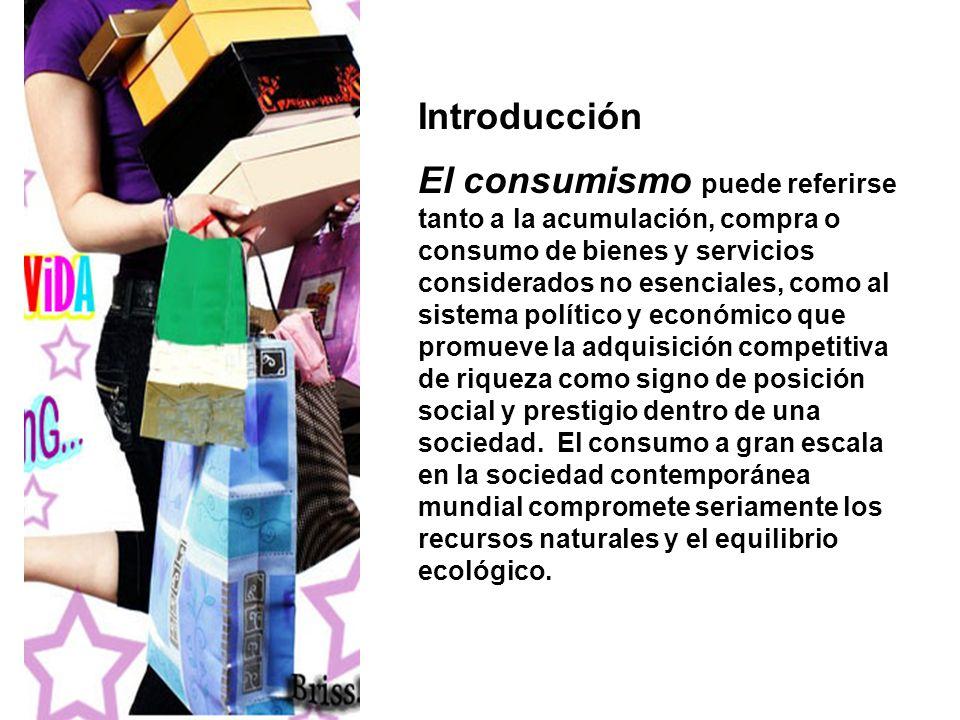 Introducción El consumismo puede referirse tanto a la acumulación, compra o consumo de bienes y servicios considerados no esenciales, como al sistema