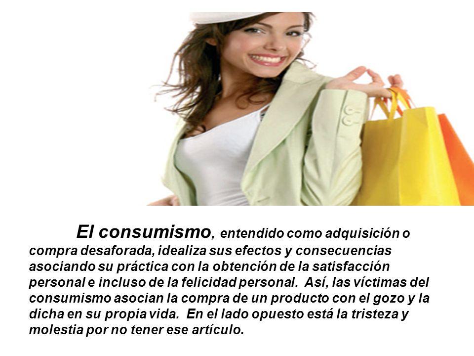El consumismo, entendido como adquisición o compra desaforada, idealiza sus efectos y consecuencias asociando su práctica con la obtención de la satis