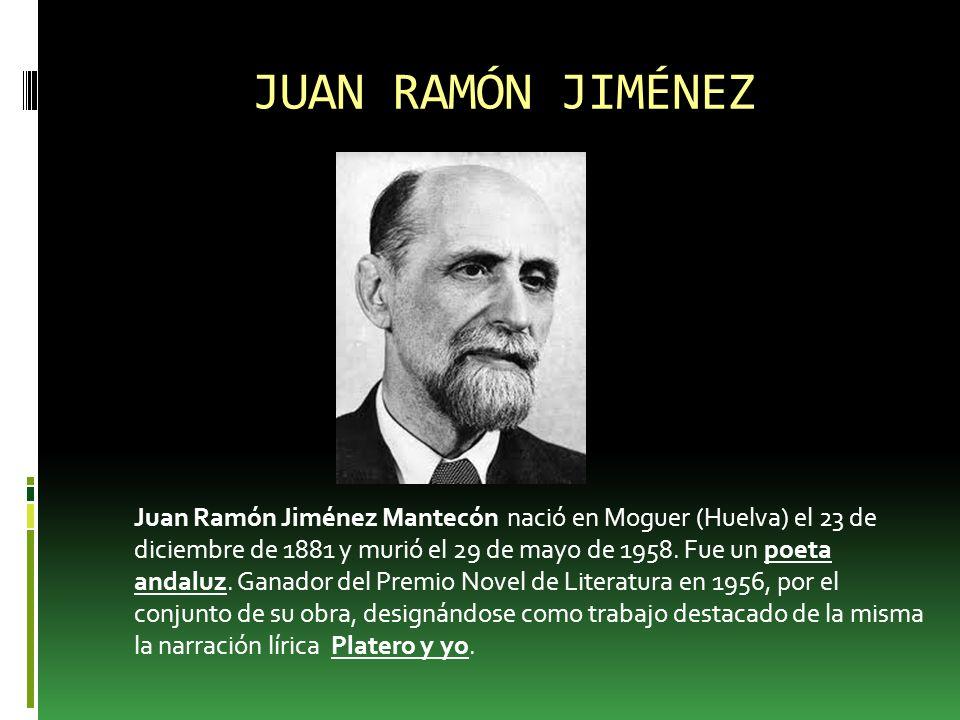 JUAN RAMÓN JIMÉNEZ Juan Ramón Jiménez Mantecón nació en Moguer (Huelva) el 23 de diciembre de 1881 y murió el 29 de mayo de 1958.
