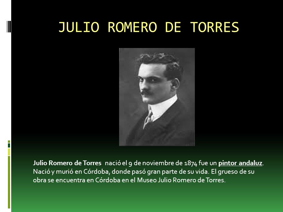 JULIO ROMERO DE TORRES Julio Romero de Torres nació el 9 de noviembre de 1874 fue un pintor andaluz.