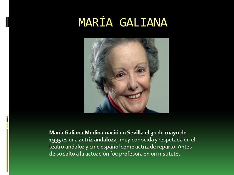 MARÍA GALIANA María Galiana Medina nació en Sevilla el 31 de mayo de 1935 es una actriz andaluza, muy conocida y respetada en el teatro andaluz y cine español como actriz de reparto.