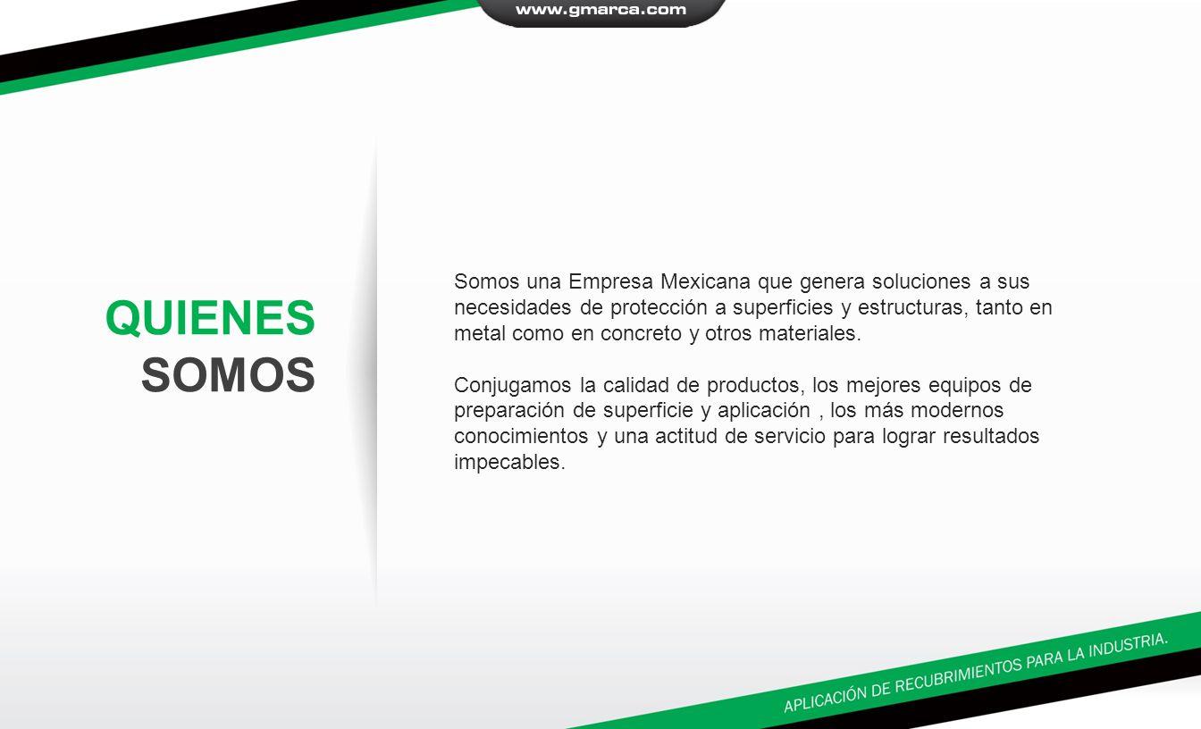 QUIENES SOMOS Somos una Empresa Mexicana que genera soluciones a sus necesidades de protección a superficies y estructuras, tanto en metal como en concreto y otros materiales.