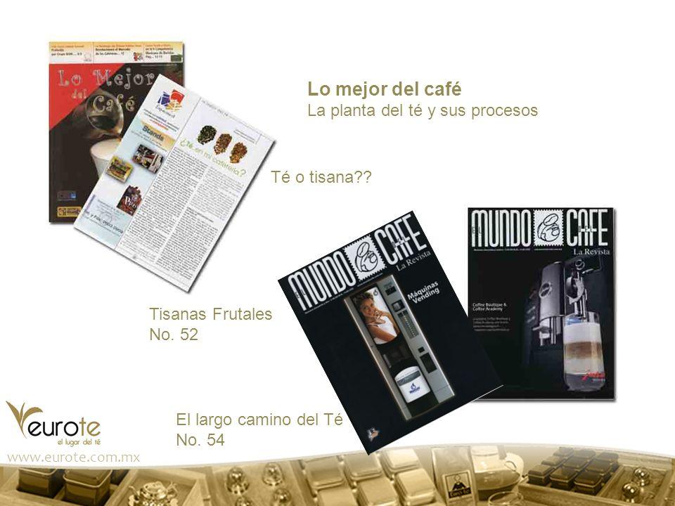 www.eurote.com.mx Lo mejor del café La planta del té y sus procesos Té o tisana?? Tisanas Frutales No. 52 El largo camino del Té No. 54