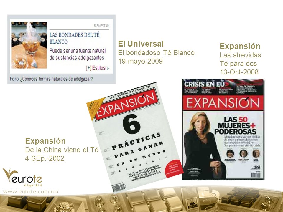 www.eurote.com.mx El Universal El bondadoso Té Blanco 19-mayo-2009 Expansión De la China viene el Té 4-SEp.-2002 Expansión Las atrevidas Té para dos 1
