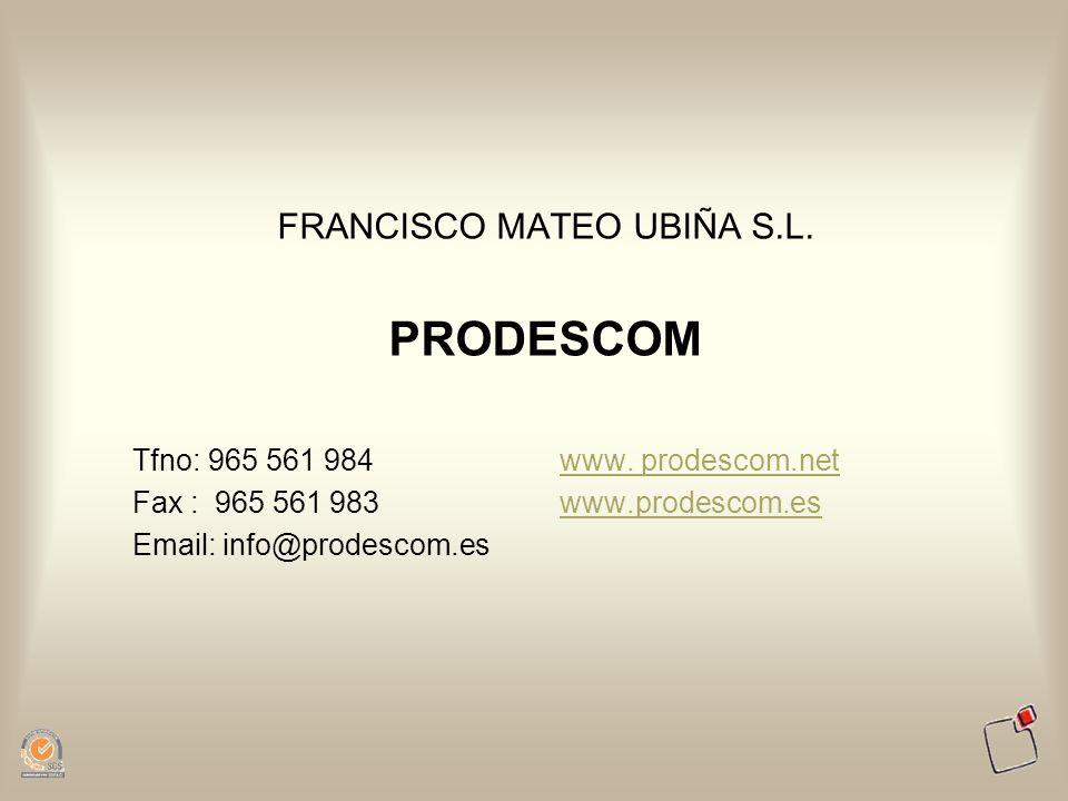 FRANCISCO MATEO UBIÑA S.L. PRODESCOM Tfno: 965 561 984www. prodescom.net Fax : 965 561 983www.prodescom.eswww.prodescom.es Email: info@prodescom.es