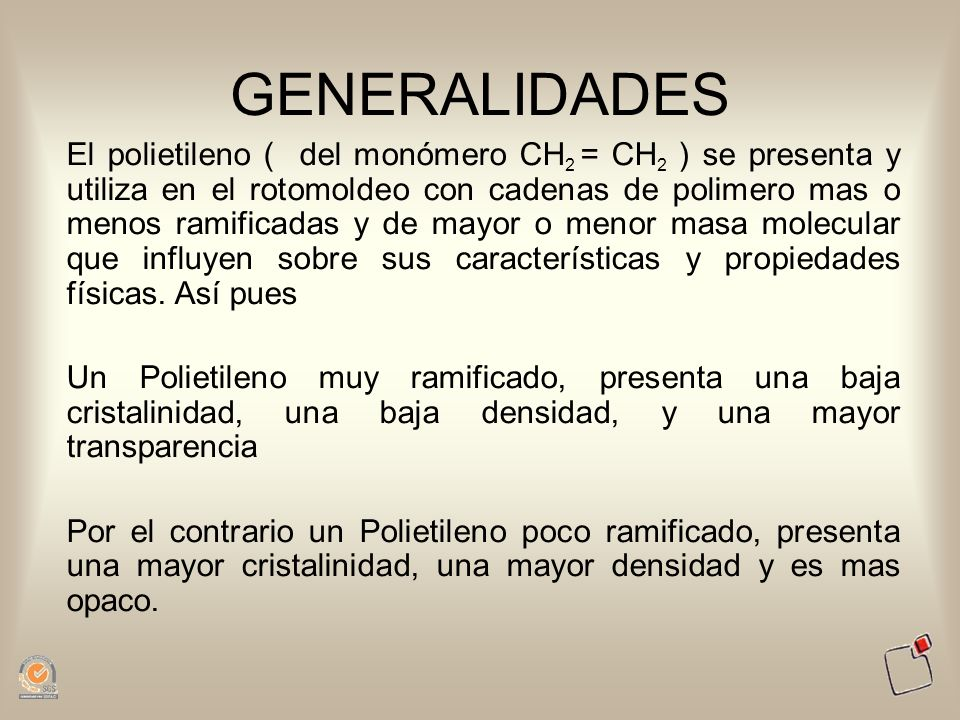 GENERALIDADES El polietileno ( del monómero CH 2 = CH 2 ) se presenta y utiliza en el rotomoldeo con cadenas de polimero mas o menos ramificadas y de