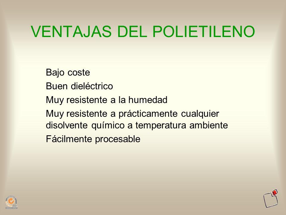 VENTAJAS DEL POLIETILENO Bajo coste Buen dieléctrico Muy resistente a la humedad Muy resistente a prácticamente cualquier disolvente químico a tempera