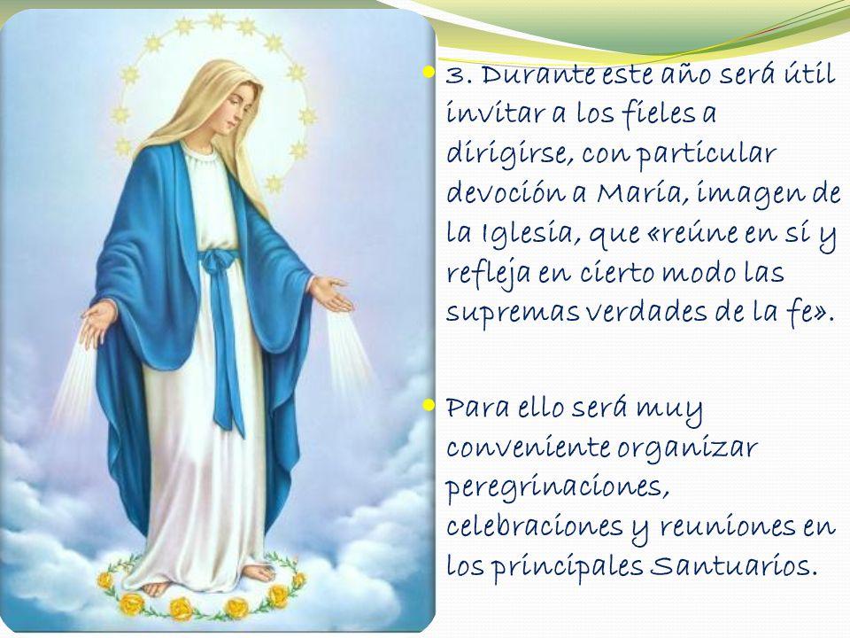 3. Durante este año será útil invitar a los fieles a dirigirse, con particular devoción a María, imagen de la Iglesia, que «reúne en sí y refleja en c