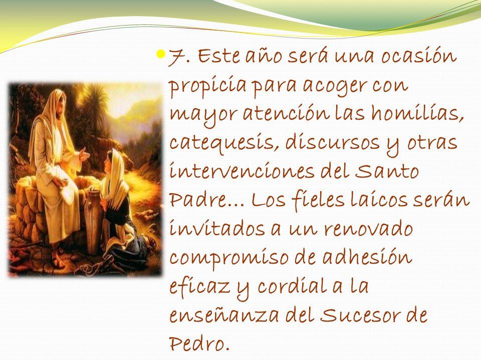 7. Este año será una ocasión propicia para acoger con mayor atención las homilías, catequesis, discursos y otras intervenciones del Santo Padre… Los f
