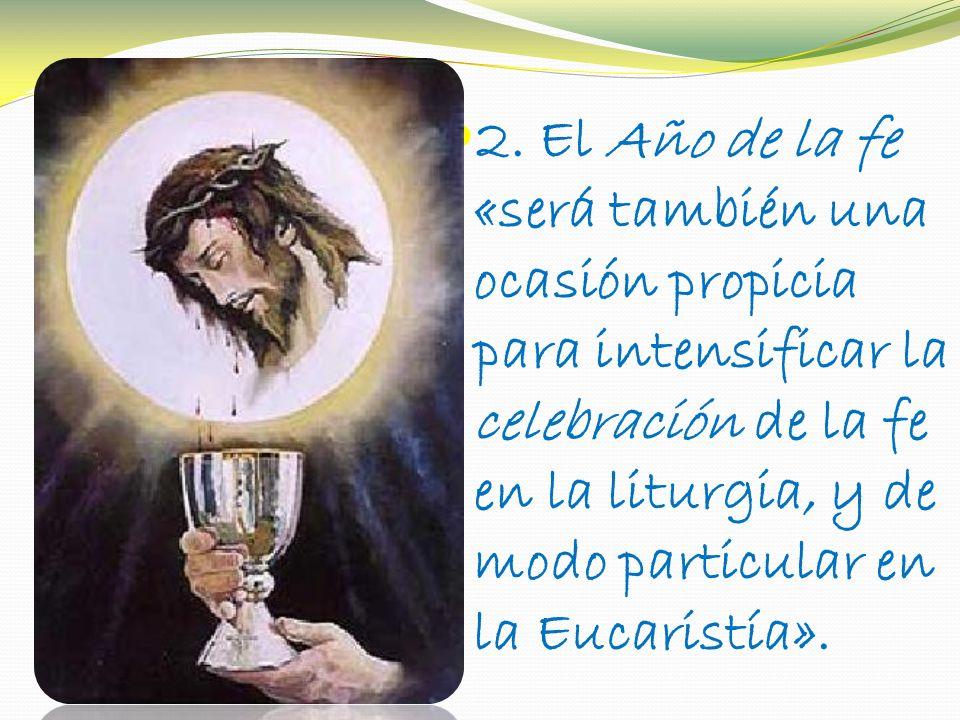 2. El Año de la fe «será también una ocasión propicia para intensificar la celebración de la fe en la liturgia, y de modo particular en la Eucaristía»