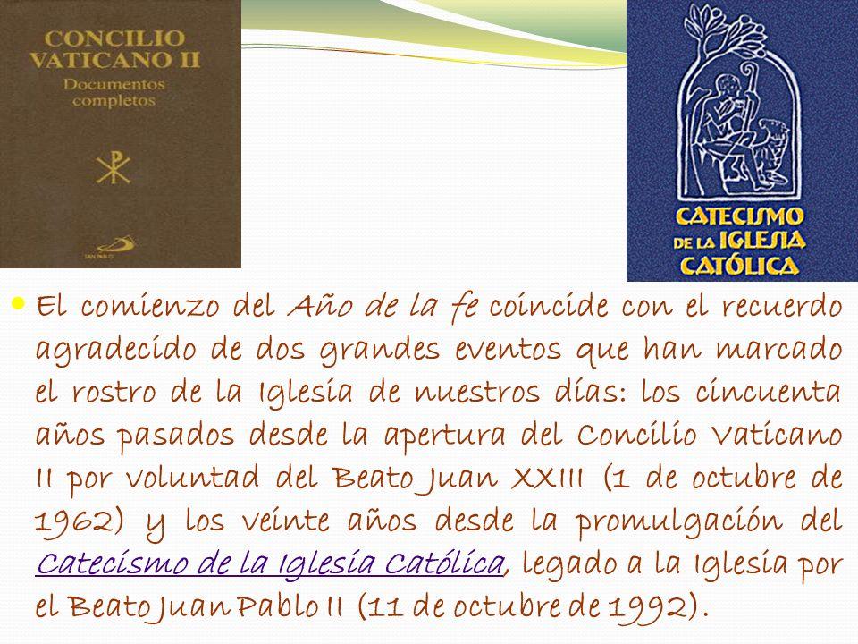 El comienzo del Año de la fe coincide con el recuerdo agradecido de dos grandes eventos que han marcado el rostro de la Iglesia de nuestros días: los cincuenta años pasados desde la apertura del Concilio Vaticano II por voluntad del Beato Juan XXIII (1 de octubre de 1962) y los veinte años desde la promulgación del Catecismo de la Iglesia Católica, legado a la Iglesia por el Beato Juan Pablo II (11 de octubre de 1992).