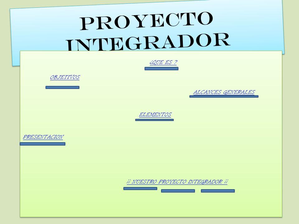 PROYECTO INTEGRADOR P R O Y E C T O I N T E G R A D O R ¿QUE ES ? OBJETIVOS ALCANCES GENERALES ELEMENTOS PRESENTACION ¡¡ NUESTRO PROYECTO INTEGRADOR ¡
