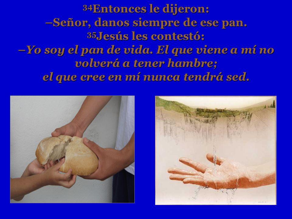 34 Entonces le dijeron: –Señor, danos siempre de ese pan. 35 Jesús les contestó: –Yo soy el pan de vida. El que viene a mí no volverá a tener hambre;