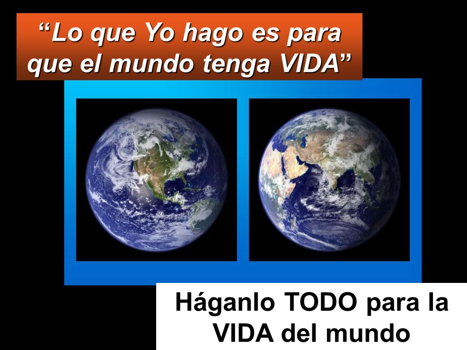 Háganlo TODO para la VIDA del mundo Lo que Yo hago es para que el mundo tenga VIDALo que Yo hago es para que el mundo tenga VIDA