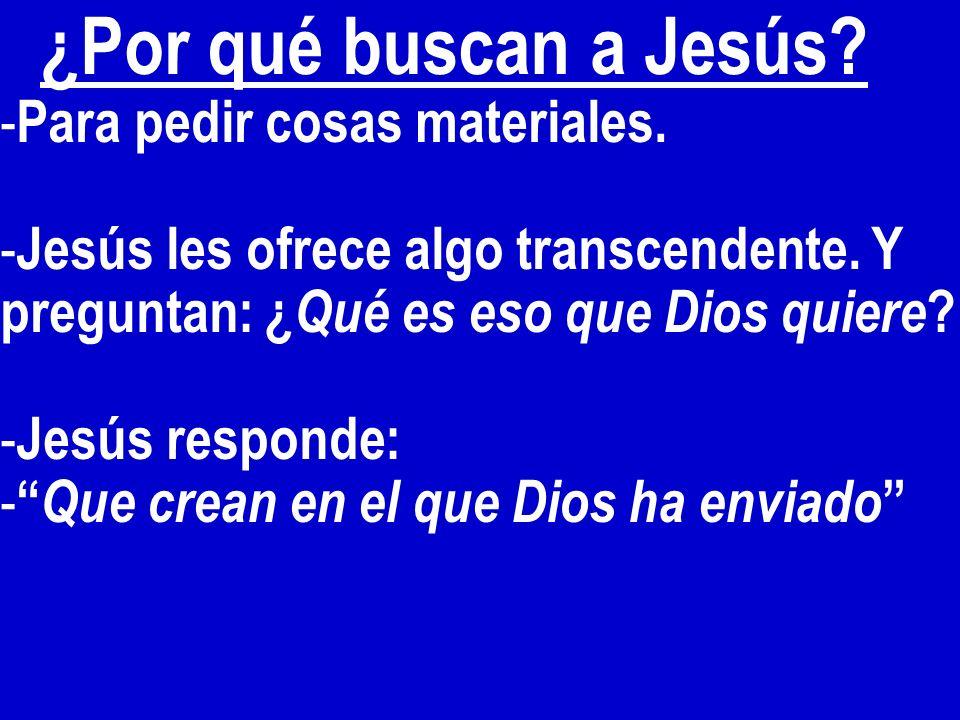¿Por qué buscan a Jesús? - Para pedir cosas materiales. - Jesús les ofrece algo transcendente. Y preguntan: ¿ Qué es eso que Dios quiere ? - Jesús res