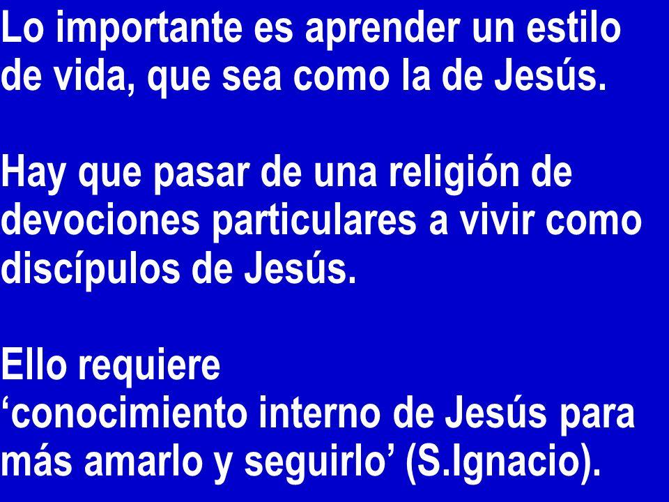 Lo importante es aprender un estilo de vida, que sea como la de Jesús. Hay que pasar de una religión de devociones particulares a vivir como discípulo