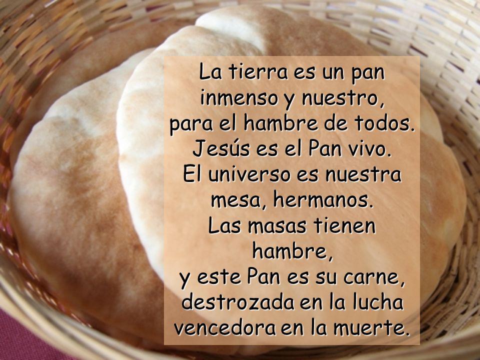La tierra es un pan inmenso y nuestro, para el hambre de todos. Jesús es el Pan vivo. El universo es nuestra mesa, hermanos. Las masas tienen hambre,