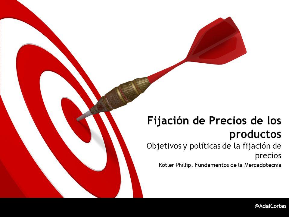 Fijación de Precios de los productos Objetivos y políticas de la fijación de precios Kotler Phillip, Fundamentos de la Mercadotecnia @AdalCortes