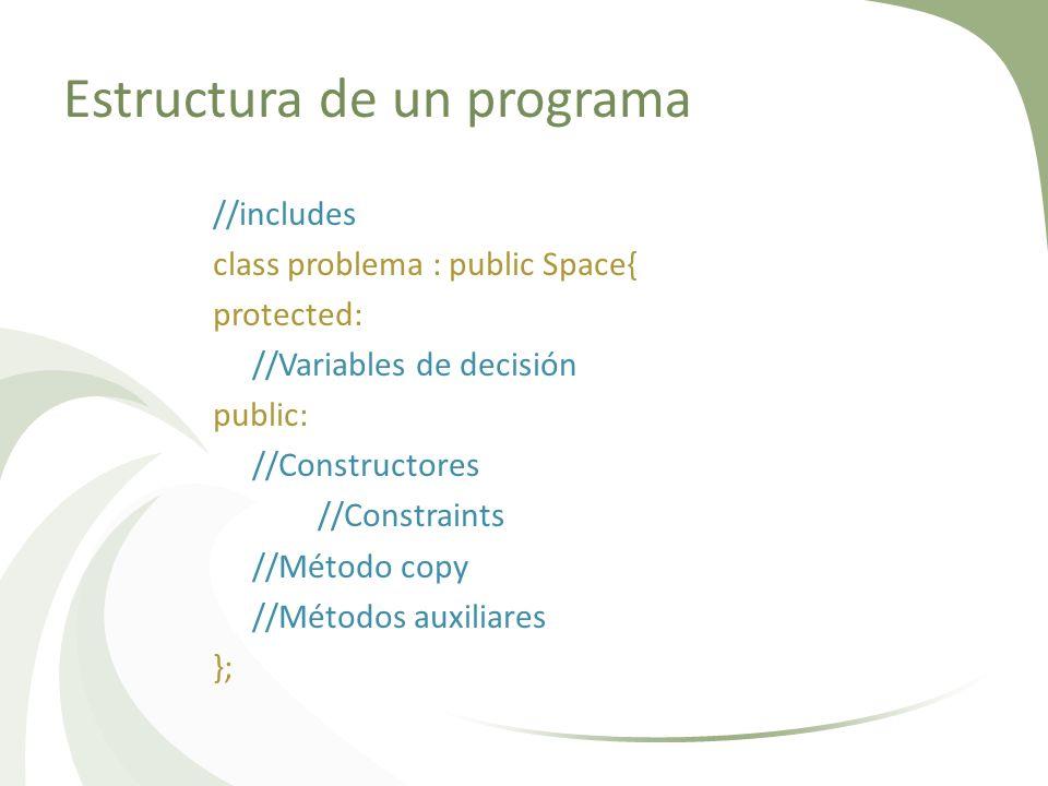 Estructura de un programa //includes class problema : public Space{ protected: //Variables de decisión public: //Constructores //Constraints //Método