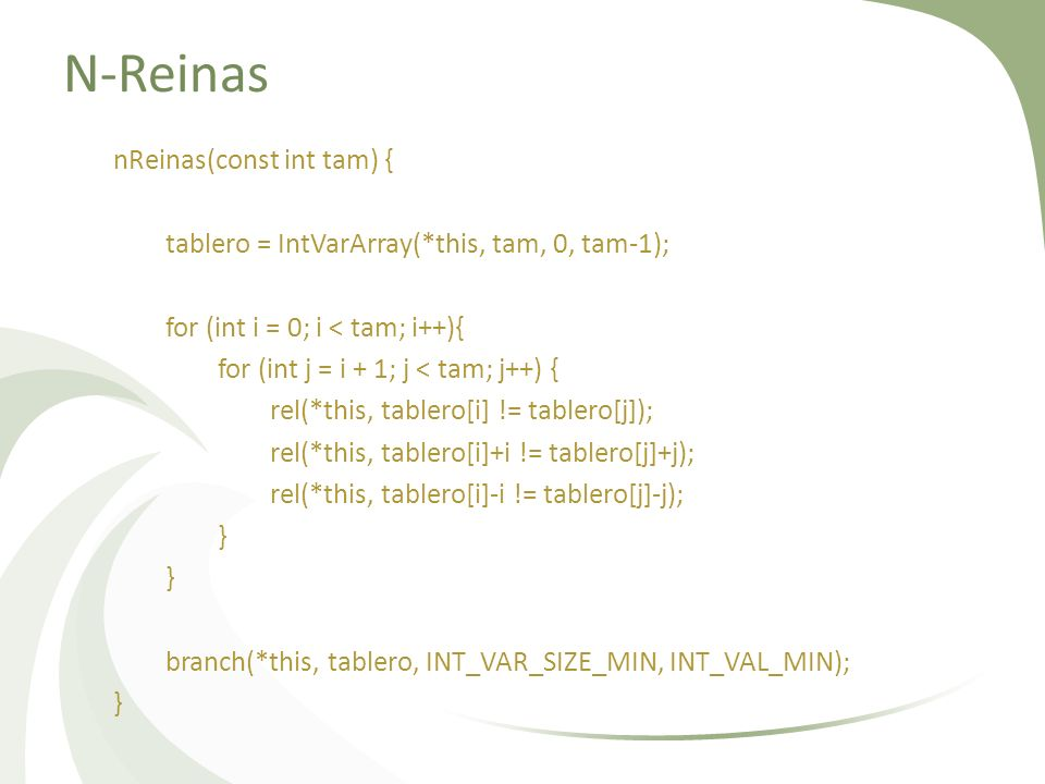 N-Reinas nReinas(const int tam) { tablero = IntVarArray(*this, tam, 0, tam-1); for (int i = 0; i < tam; i++){ for (int j = i + 1; j < tam; j++) { rel(