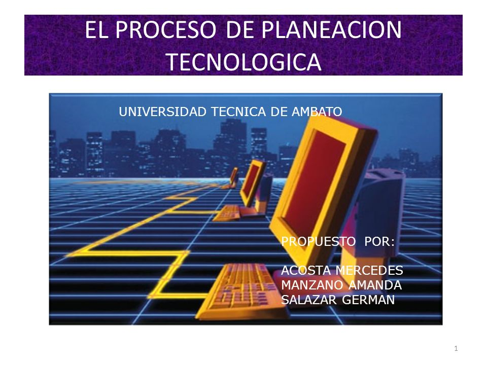 EL PROCESO DE PLANEACION TECNOLOGICA 1 PROPUESTO POR: ACOSTA MERCEDES MANZANO AMANDA SALAZAR GERMAN UNIVERSIDAD TECNICA DE AMBATO