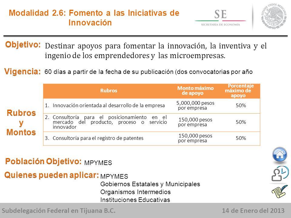 Subdelegación Federal en Tijuana B.C.14 de Enero del 2013 Destinar apoyos para fomentar la innovación, la inventiva y el ingenio de los emprendedores y las microempresas.