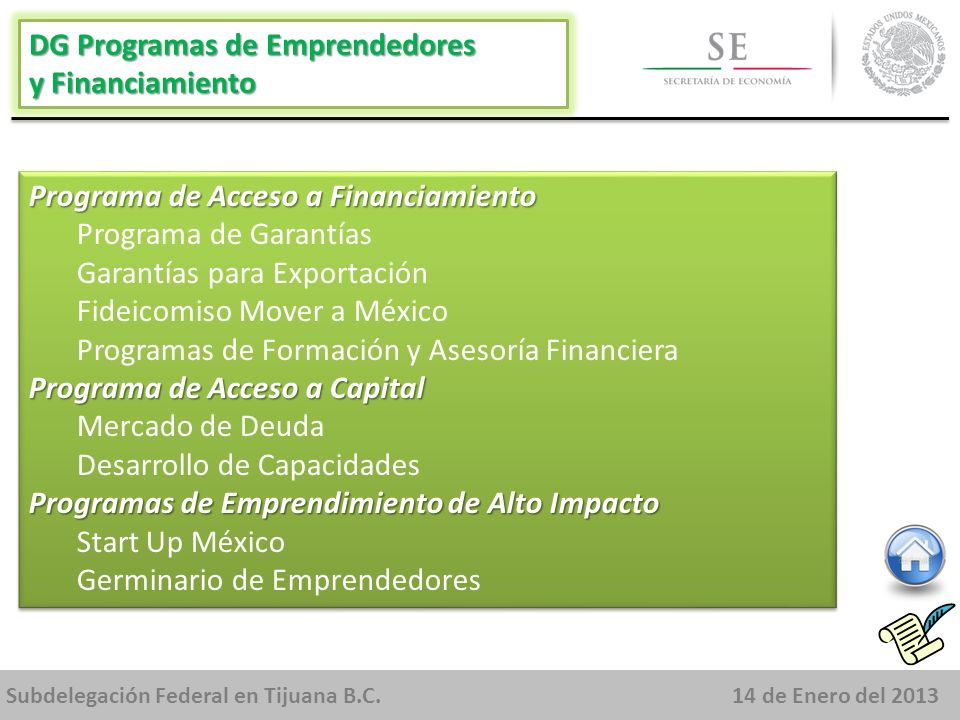 Subdelegación Federal en Tijuana B.C.14 de Enero del 2013 DG Programas de Emprendedores y Financiamiento Programa de Acceso a Financiamiento Programa de Garantías Garantías para Exportación Fideicomiso Mover a México Programas de Formación y Asesoría Financiera Programa de Acceso a Capital Mercado de Deuda Desarrollo de Capacidades Programas de Emprendimiento de Alto Impacto Start Up México Germinario de Emprendedores Programa de Acceso a Financiamiento Programa de Garantías Garantías para Exportación Fideicomiso Mover a México Programas de Formación y Asesoría Financiera Programa de Acceso a Capital Mercado de Deuda Desarrollo de Capacidades Programas de Emprendimiento de Alto Impacto Start Up México Germinario de Emprendedores