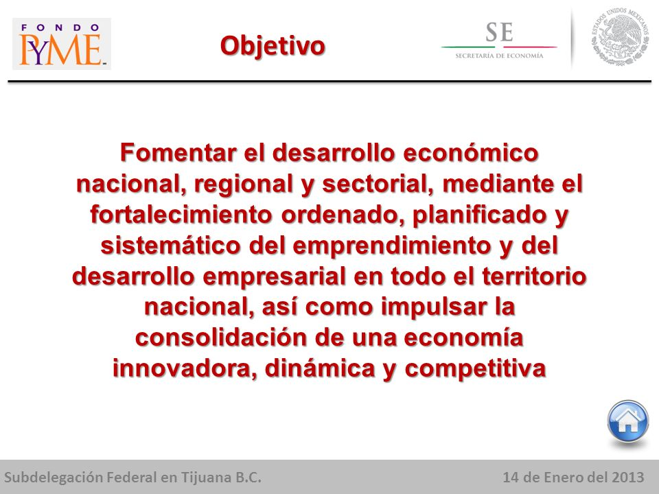 Subdelegación Federal en Tijuana B.C.14 de Enero del 2013 Fomentar el desarrollo económico nacional, regional y sectorial, mediante el fortalecimiento ordenado, planificado y sistemático del emprendimiento y del desarrollo empresarial en todo el territorio nacional, así como impulsar la consolidación de una economía innovadora, dinámica y competitiva Objetivo