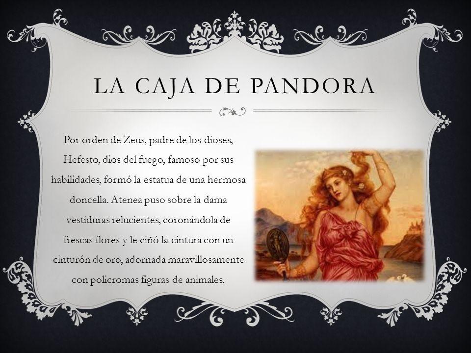 LA CAJA DE PANDORA Por orden de Zeus, padre de los dioses, Hefesto, dios del fuego, famoso por sus habilidades, formó la estatua de una hermosa doncel