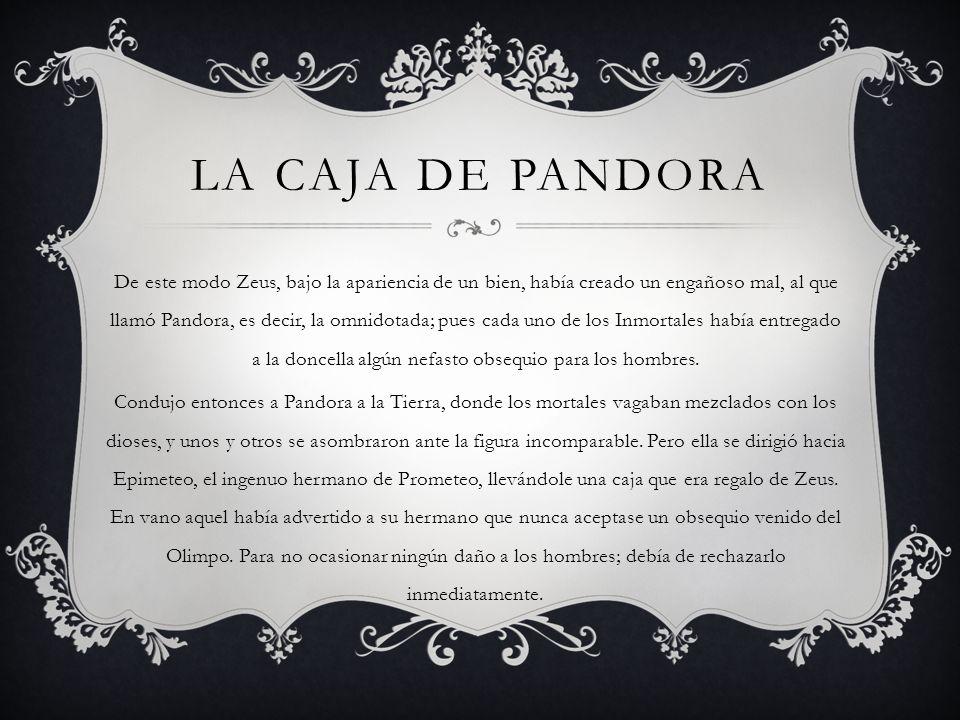 LA CAJA DE PANDORA De este modo Zeus, bajo la apariencia de un bien, había creado un engañoso mal, al que llamó Pandora, es decir, la omnidotada; pues