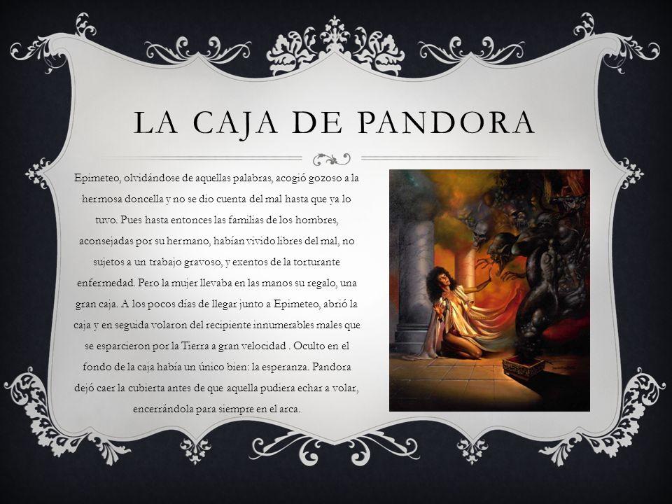LA CAJA DE PANDORA Epimeteo, olvidándose de aquellas palabras, acogió gozoso a la hermosa doncella y no se dio cuenta del mal hasta que ya lo tuvo. Pu