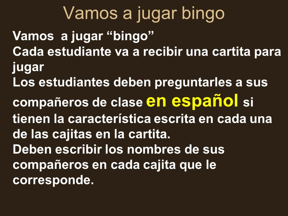 Vamos a jugar bingo Cada estudiante va a recibir una cartita para jugar Los estudiantes deben preguntarles a sus compañeros de clase en español si tie