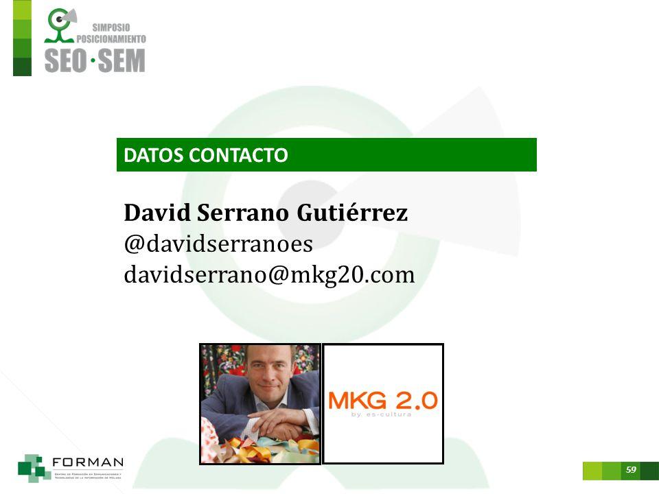 58 David Serrano Gutiérrez Twitter: @davidserranoes davidserrano@mkg20.com Un placer haber compartido con vosotros, Muchas gracias.
