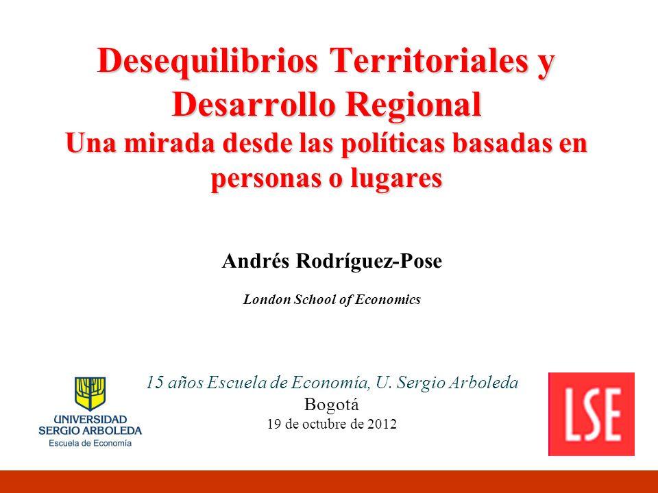 Desequilibrios Territoriales y Desarrollo Regional Una mirada desde las políticas basadas en personas o lugares Andrés Rodríguez-Pose London School of Economics 15 años Escuela de Economía, U.