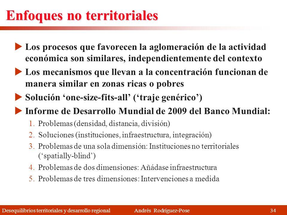 Desequilibrios territoriales y desarrollo regional Andrés Rodríguez-Pose En busca de alternativas Se ha experimentado con alternativas y enfoques complementarios Dos enfoques básicos emergentes: 1.Los enfoques no territoriales (spatially-blind) (¿enfoques basados en personas?) 2.Los enfoques territoriales (place-based) (desarrollo local y regional) 33