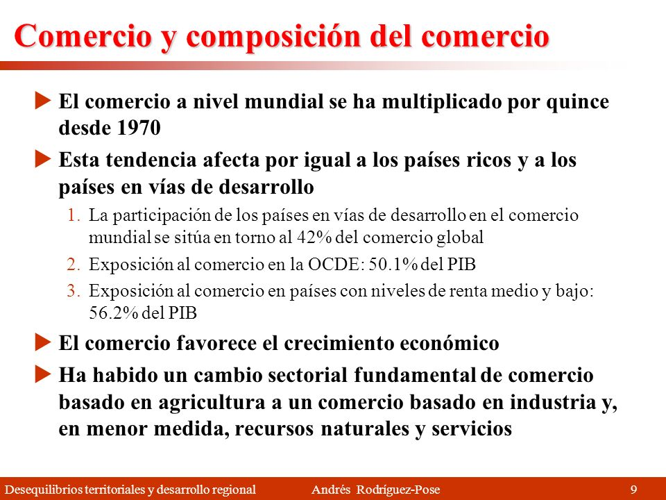 Desequilibrios territoriales y desarrollo regional Andrés Rodríguez-Pose 9 Comercio y composición del comercio El comercio a nivel mundial se ha multiplicado por quince desde 1970 Esta tendencia afecta por igual a los países ricos y a los países en vías de desarrollo 1.La participación de los países en vías de desarrollo en el comercio mundial se sitúa en torno al 42% del comercio global 2.Exposición al comercio en la OCDE: 50.1% del PIB 3.Exposición al comercio en países con niveles de renta medio y bajo: 56.2% del PIB El comercio favorece el crecimiento económico Ha habido un cambio sectorial fundamental de comercio basado en agricultura a un comercio basado en industria y, en menor medida, recursos naturales y servicios