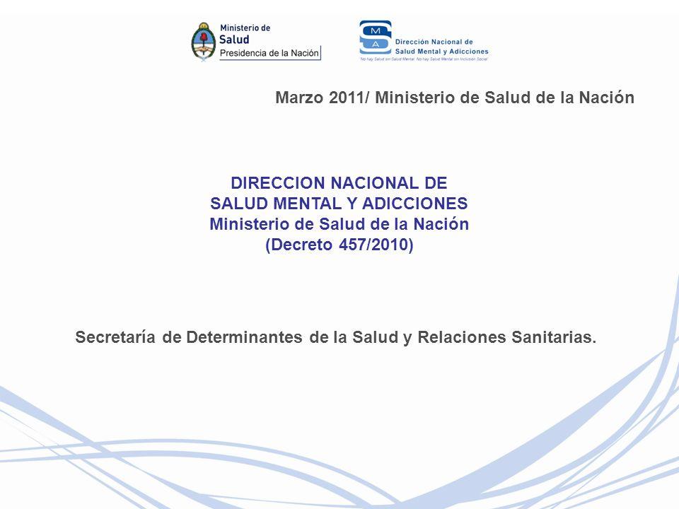 Marzo 2011/ Ministerio de Salud de la Nación DIRECCION NACIONAL DE SALUD MENTAL Y ADICCIONES Ministerio de Salud de la Nación (Decreto 457/2010) Secretaría de Determinantes de la Salud y Relaciones Sanitarias.