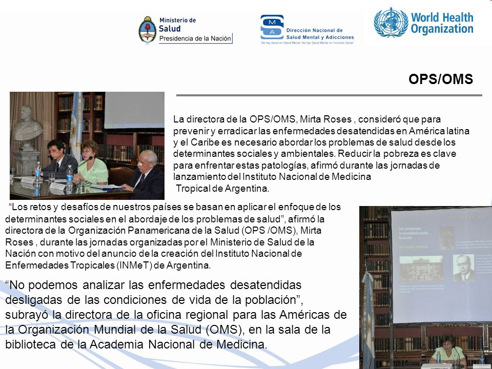 OPS/OMS La directora de la OPS/OMS, Mirta Roses, consideró que para prevenir y erradicar las enfermedades desatendidas en América latina y el Caribe es necesario abordar los problemas de salud desde los determinantes sociales y ambientales.