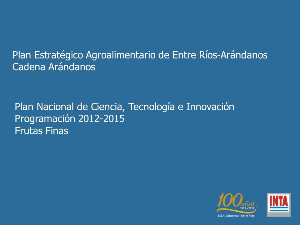 Plan Estratégico Agroalimentario de Entre Ríos-Arándanos Cadena Arándanos Plan Nacional de Ciencia, Tecnología e Innovación Programación 2012-2015 Frutas Finas